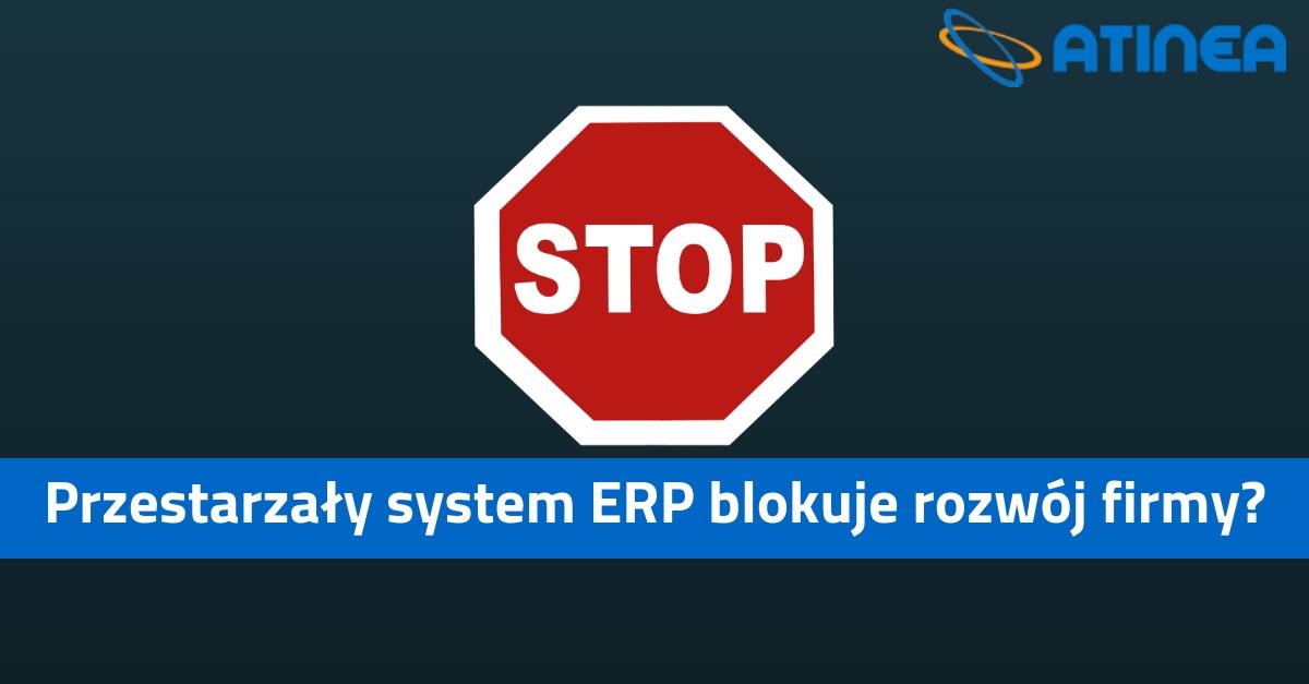 Przestarzały system ERP blokuje rozwój Twojej firmy?